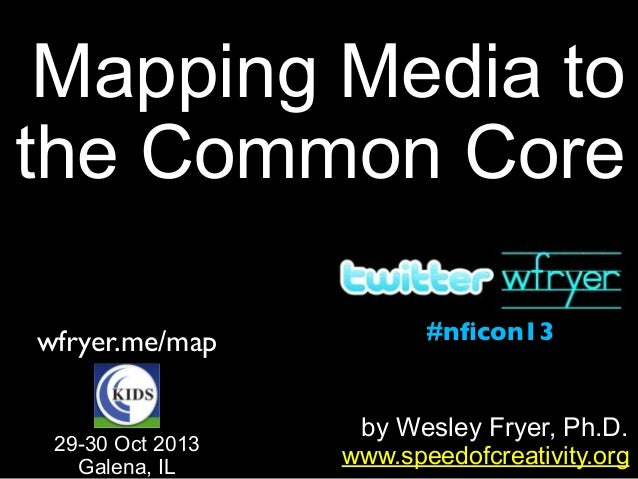 Mapping Media to the Common Core wfryer.me/map 29-30 Oct 2013 Galena, IL  #nficon13  by Wesley Fryer, Ph.D. www.speedofcrea...