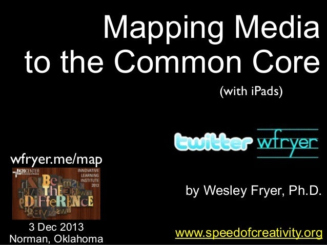 Mapping Media to the Common Core (with iPads)  wfryer.me/map by Wesley Fryer, Ph.D. 3 Dec 2013 Norman, Oklahoma  www.speed...
