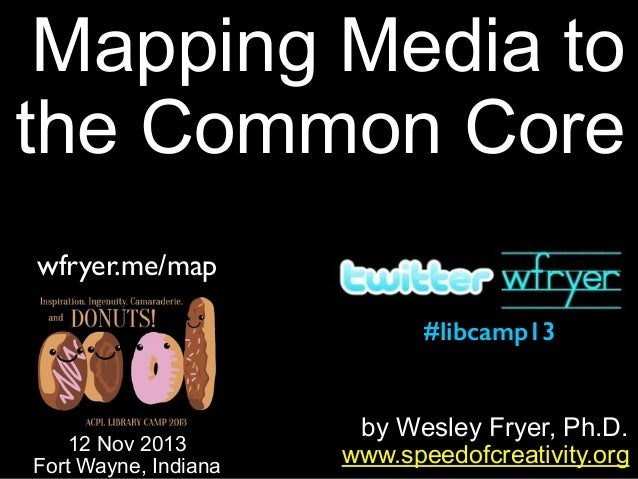 Mapping Media to the Common Core wfryer.me/map #libcamp13  12 Nov 2013 Fort Wayne, Indiana  by Wesley Fryer, Ph.D. www.spe...