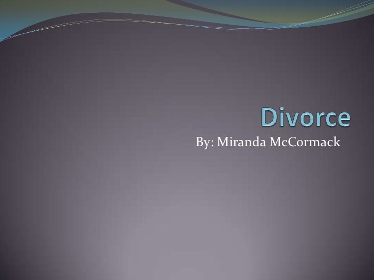 Divorce <br />By: Miranda McCormack<br />