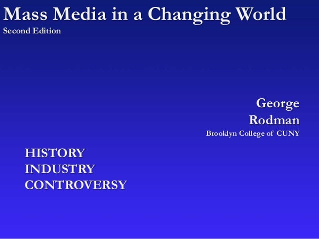 Mass Media in a Changing World Second Edition George Rodman Brooklyn College of CUNY HISTORY INDUSTRY CONTROVERSY