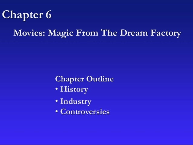 Chapter 6 Movies: Magic From The Dream Factory Chapter Outline • History • Industry • Controversies