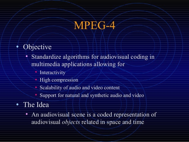 MPEG-4 • Objective • Standardize algorithms for audiovisual coding in multimedia applications allowing for • Interactivity...