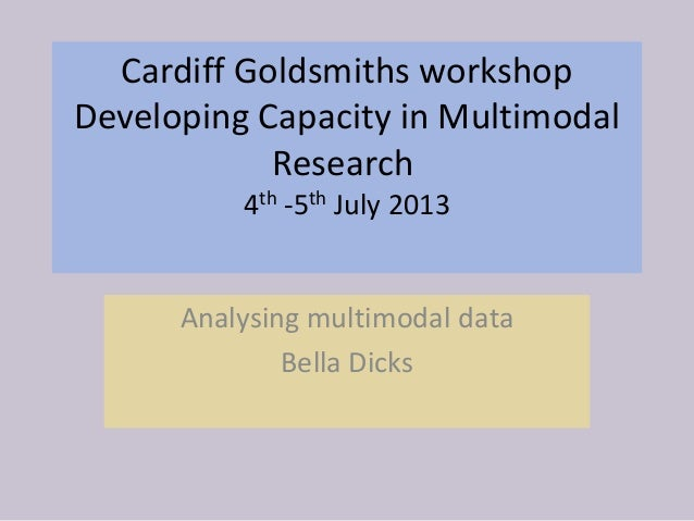 Cardiff Goldsmiths workshop Developing Capacity in Multimodal Research 4th -5th July 2013 Analysing multimodal data Bella ...