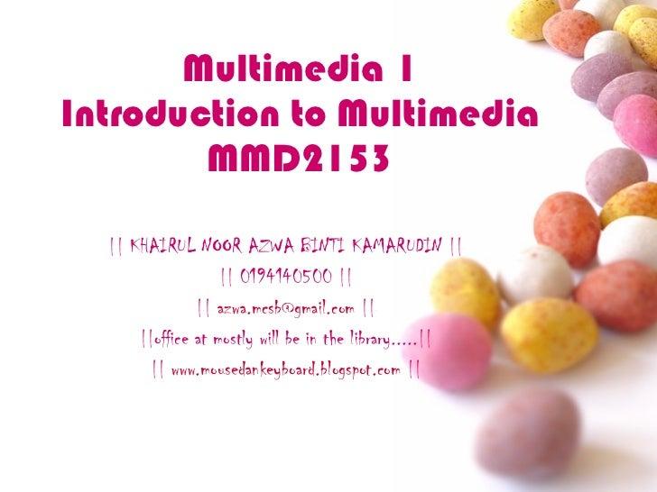 Multimedia 1 Introduction to Multimedia MMD2153 || KHAIRUL NOOR AZWA BINTI KAMARUDIN || || 0194140500 || ||  [email_addres...
