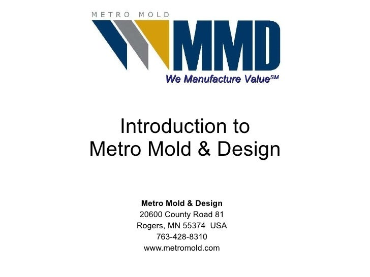 Introduction to Metro Mold & Design Metro Mold & Design 20600 County Road 81 Rogers, MN 55374  USA 763-428-8310 www.metrom...