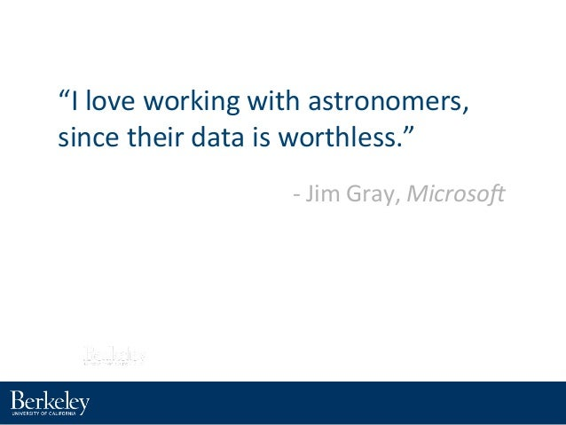 """""""I#love#working#with#astronomers,# since#their#data#is#worthless."""" 8#Jim#Gray,#Microso'"""