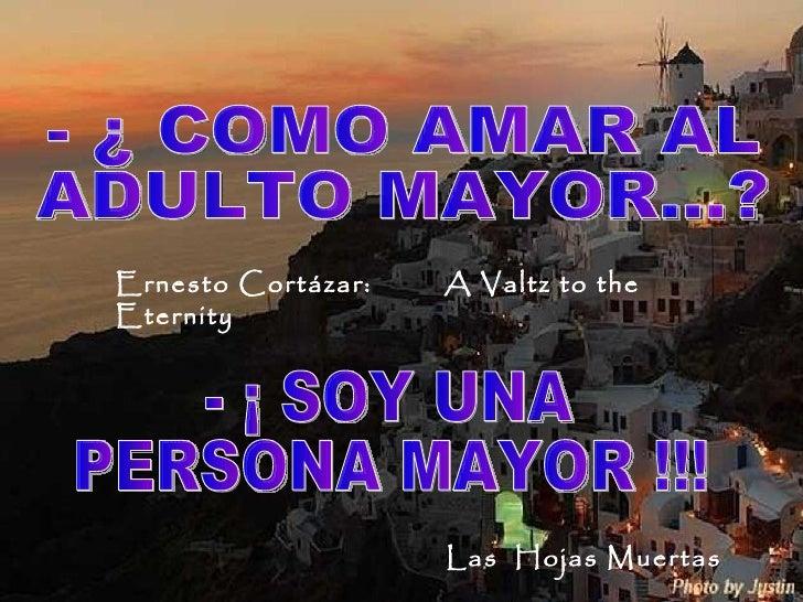 - ¡ SOY UNA  PERSONA MAYOR !!! - ¿ COMO AMAR AL  ADULTO MAYOR…? Ernesto Cortázar:  A Valtz to the Eternity  Las  Hojas Mue...