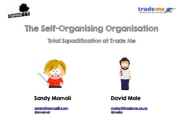 Sandy Mamoli sandy@nomad8.com @smamol moley@trademe.co.nz @molio David Mole The Self-Organising Organisation Total Squadif...