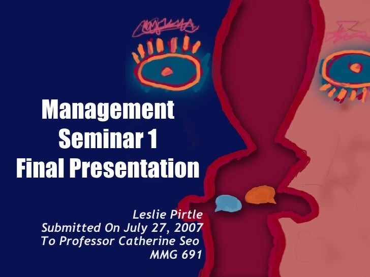 Management Seminar 1 Final Presentation Leslie Pirtle Submitted On July 27, 2007 To Professor Catherine Seo  MMG 691