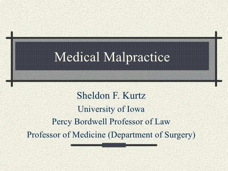 Medical Malpractice Sheldon F. Kurtz University of Iowa Percy Bordwell Professor of Law Professor of Medicine (Department ...