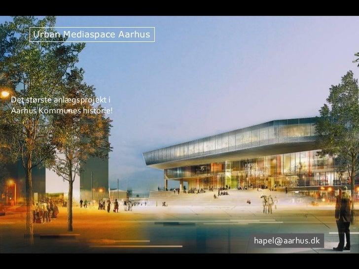 Urban Mediaspace AarhusDet største anlægsprojekt iAarhus Kommunes historie!                               hapel@aarhus.dk