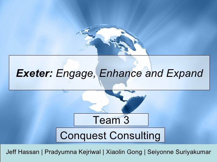 Exeter:  Engage, Enhance and Expand Jeff Hassan     Pradyumna Kejriwal     Xiaolin Gong     Seiyonne Suriyakumar Conquest ...