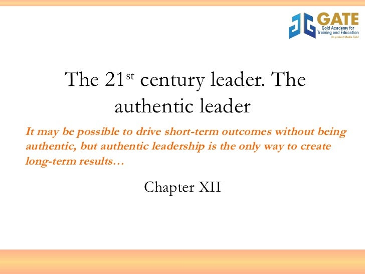 The 21 st  century leader. The authentic leader Chapter XII It may be possible to drive short-term outcomes without being ...