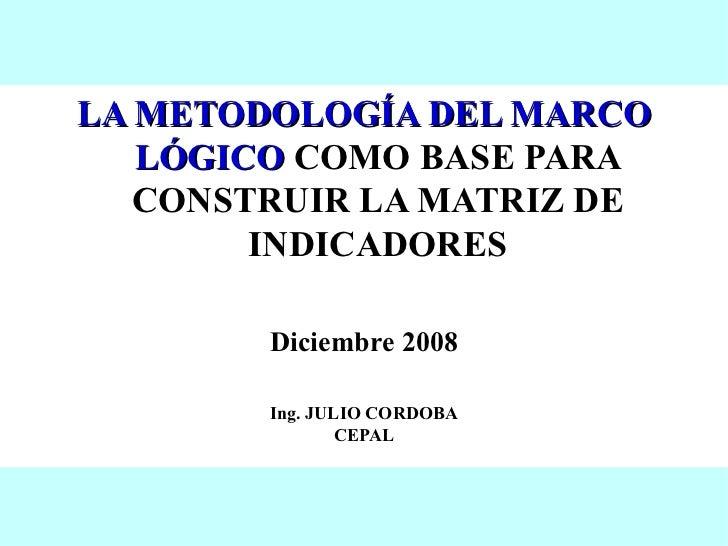 <ul><li>LA METODOLOGÍA DEL MARCO LÓGICO  COMO BASE PARA CONSTRUIR LA MATRIZ DE INDICADORES </li></ul><ul><li>Diciembre 200...