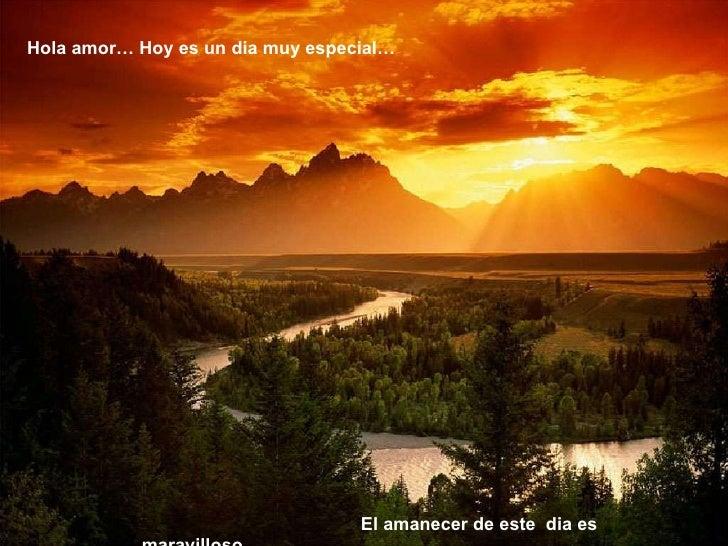 Hola amor… Hoy es un dia muy especial… El amanecer de este  dia es maravilloso…