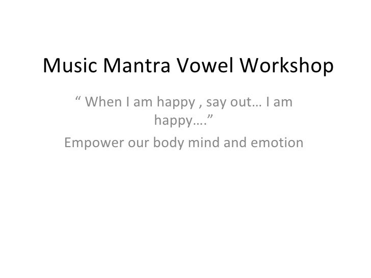 "Music Mantra Vowel Workshop  "" When I am happy , say out… I am             happy…."" Empower our body mind and emotion"