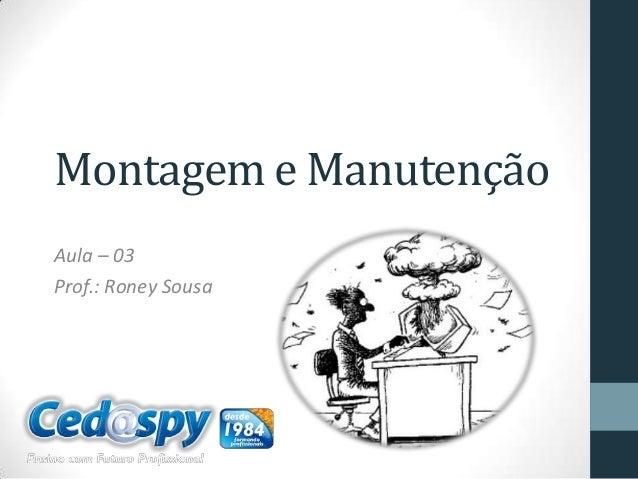 Montagem e Manutenção Aula – 03 Prof.: Roney Sousa
