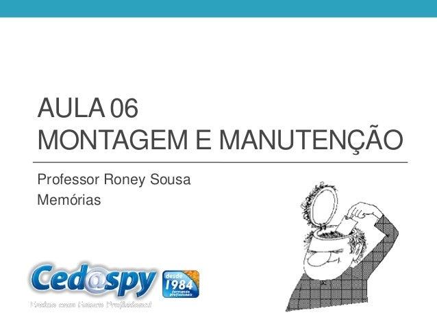 AULA 06MONTAGEM E MANUTENÇÃOProfessor Roney SousaMemórias