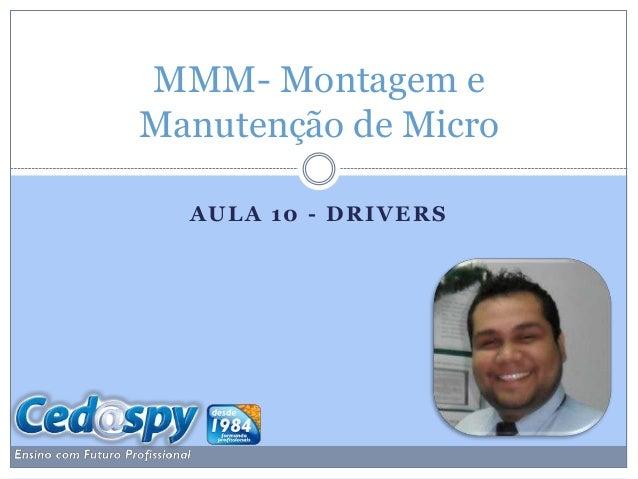 MMM- Montagem eManutenção de Micro  AULA 10 - DRIVERS