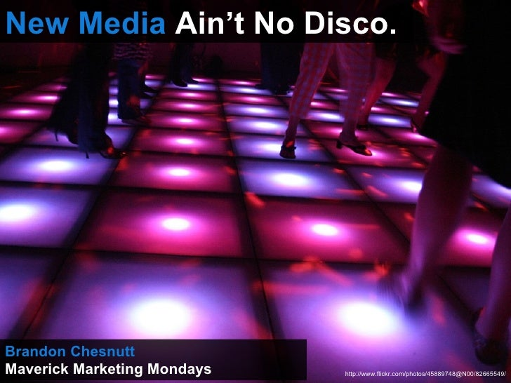 New Media  Ain't No Disco. Brandon Chesnutt Maverick Marketing Mondays http://www.flickr.com/photos/45889748@N00/82665549/