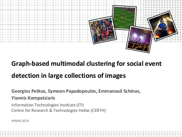 Graph-based multimodal clustering for social event detection in large collections of images Georgios Petkos, Symeon Papado...