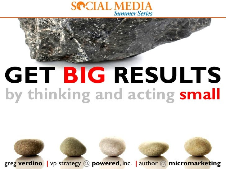 GET BIG RESULTS by thinking and acting small   greg verdino | vp strategy @ powered, inc. | author @ micromarketing