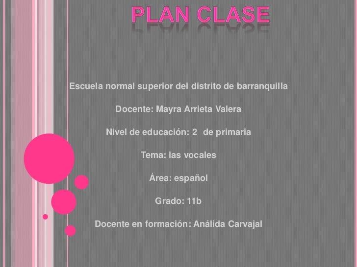 Plan clase <br />Escuela normal superior del distrito de barranquilla <br /><br />Docente: Mayra Arrieta Valera<br /><b...