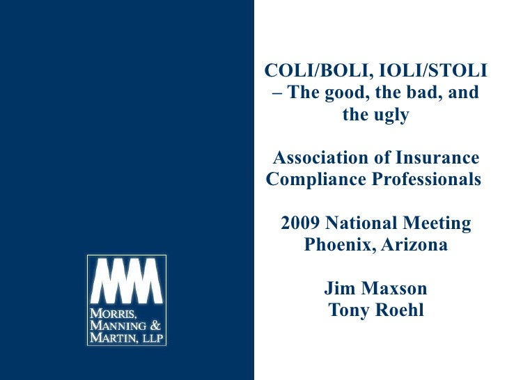 COLI/BOLI, IOLI/STOLI – The good, the bad, and the ugly Association of Insurance Compliance Professionals  2009 National M...
