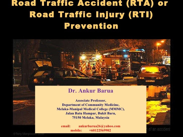 Road Traffic Accident (RTA) or  Road Traffic Injury (RTI) Prevention   Dr. Ankur Barua Associate Professor, Department of ...
