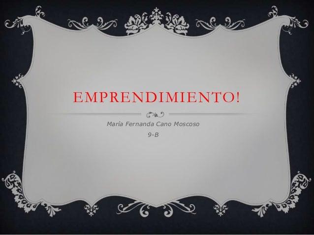 EMPRENDIMIENTO!   María Fernanda Cano Moscoso              9-B