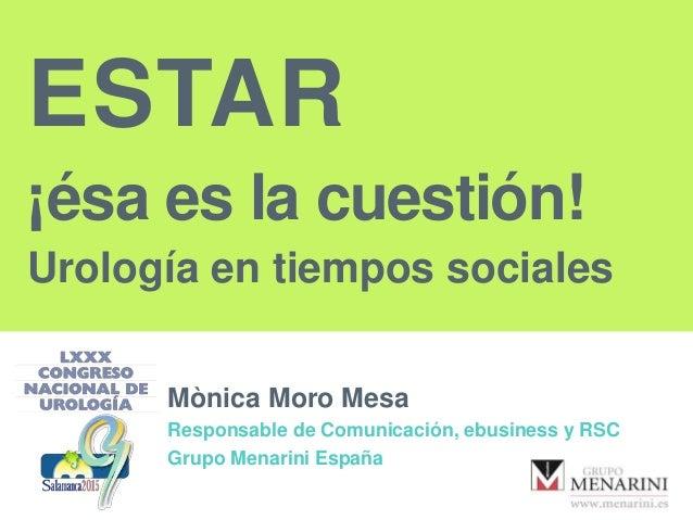 ESTAR ¡ésa es la cuestión! Urología en tiempos sociales Mònica Moro Mesa Responsable de Comunicación, ebusiness y RSC Grup...