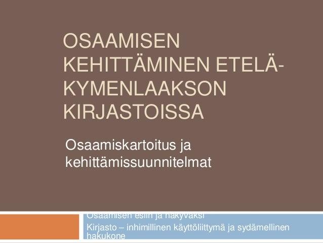 OSAAMISEN KEHITTÄMINEN ETELÄ- KYMENLAAKSON KIRJASTOISSA Osaamisen esiin ja näkyväksi Kirjasto – inhimillinen käyttöliittym...