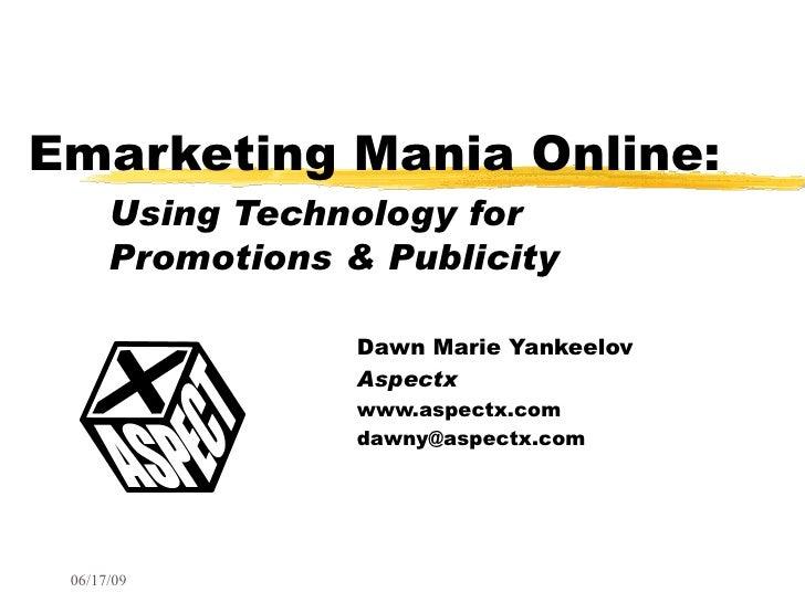 Emarketing Mania Online: Using Technology for    Promotions & Publicity Dawn Marie Yankeelov Aspectx www.aspectx.com [emai...