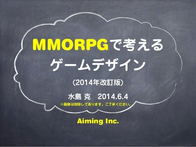 MMORPGで考える ゲームデザイン (2014年改訂版) 水島 克2014.6.4 Aiming Inc. ※画像は削除してあります。ご了承ください。