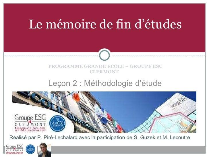 Le mémoire de fin d'études <ul><li>PROGRAMME GRANDE ECOLE – GROUPE ESC CLERMONT  </li></ul>Réalisé par P. Piré-Lechalard a...