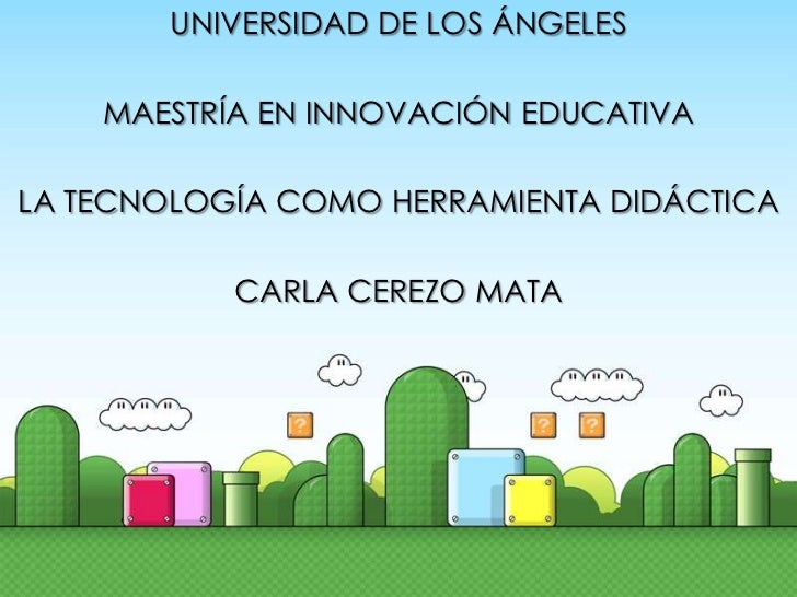 UNIVERSIDAD DE LOS ÁNGELES    MAESTRÍA EN INNOVACIÓN EDUCATIVALA TECNOLOGÍA COMO HERRAMIENTA DIDÁCTICA           CARLA CER...