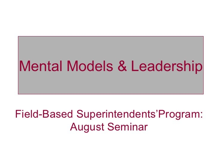 Mental Models &  Leadership Field-Based Superintendents'Program: August Seminar Mental Models & Leadership