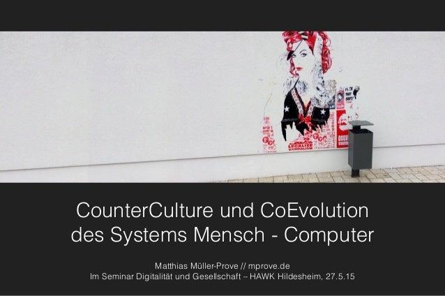 CounterCulture und CoEvolution des Systems Mensch - Computer Matthias Müller-Prove // mprove.de Im Seminar Digitalität un...