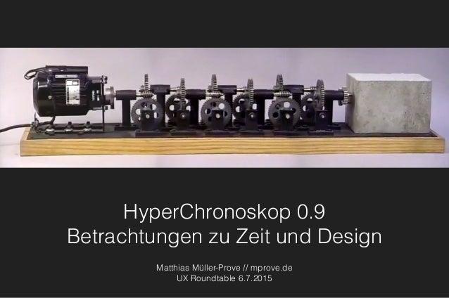 HyperChronoskop 0.9 Betrachtungen zu Zeit und Design Matthias Müller-Prove // mprove.de UX Roundtable 6.7.2015