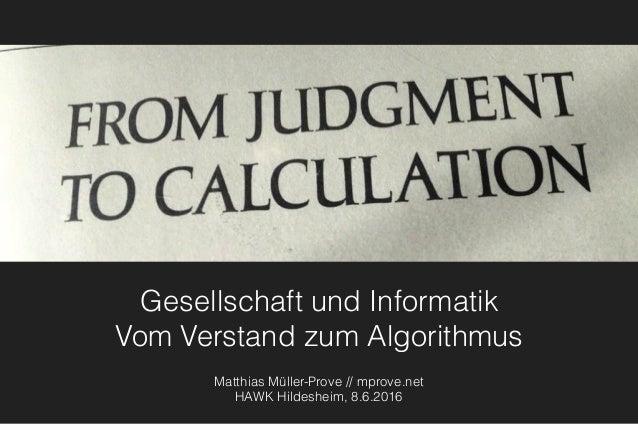 Gesellschaft und Informatik Vom Verstand zum Algorithmus Matthias Müller-Prove // mprove.net HAWK Hildesheim, 8.6.2016