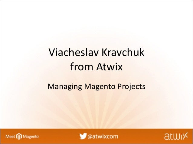 Managing Magento Projects by Viacheslav Kravchuk from Atwix