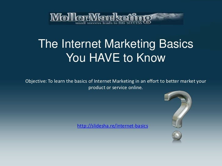 The Internet Marketing Basics           You HAVE to KnowObjective: To learn the basics of Internet Marketing in an effort ...
