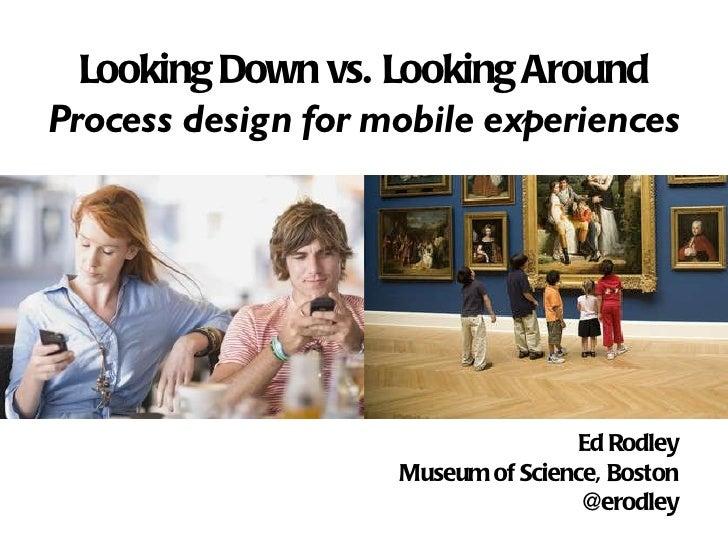 <ul><li>Ed Rodley Museum of Science, Boston @erodley </li></ul>Looking Down vs. Looking Around Process design for mobile e...