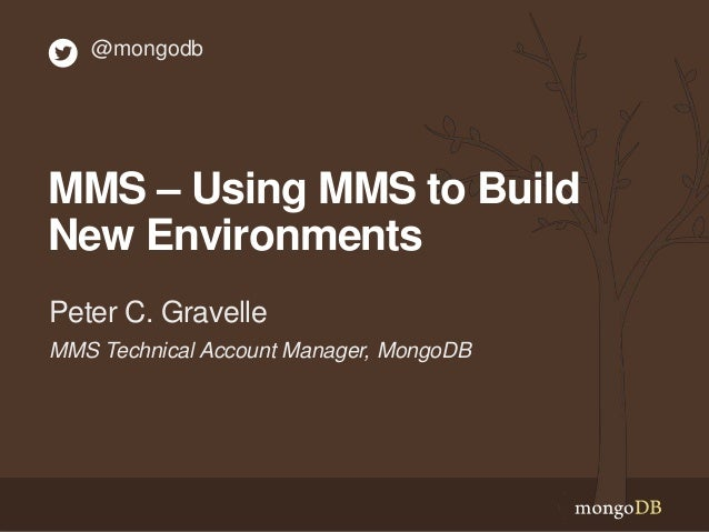 MMS – Using MMS to Build New Environments MMS Technical Account Manager, MongoDB Peter C. Gravelle @mongodb