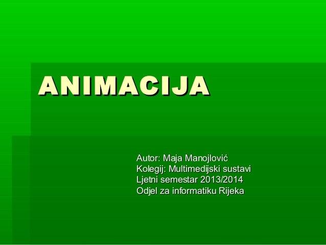 ANIMACIJAANIMACIJA Autor: Maja ManojlovićAutor: Maja Manojlović Kolegij: Multimedijski sustaviKolegij: Multimedijski susta...