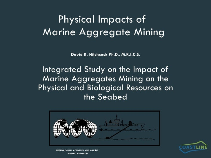 Physical Impacts of  Marine Aggregate Mining David R. Hitchcock Ph.D., M.R.I.C.S. Integrated Study on the Impact of Marine...