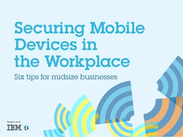 Securing Mobile Devices in the Workplace Six tips for midsize businesses  Brought to you by
