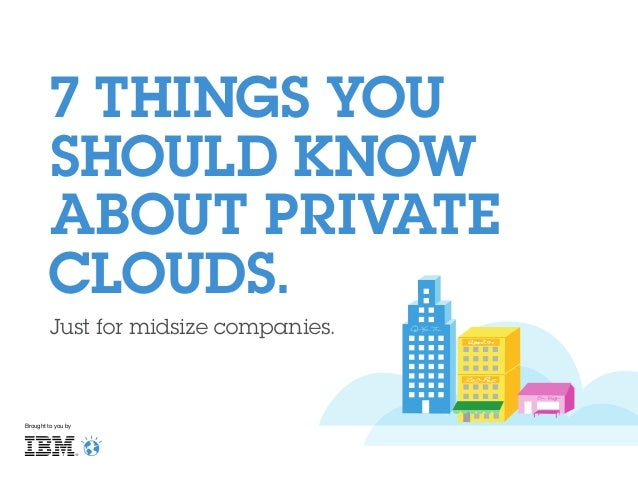 7 THINGS YOU SHOULD KNOW ABOUT PRIVATE CLOUDS. Just for midsize companies.  Brought to you by