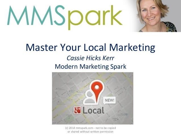 Master Your Local Marketing Cassie Hicks Kerr Modern Marketing Spark (c) 2014 mmspark.com - not to be copied or shared wit...